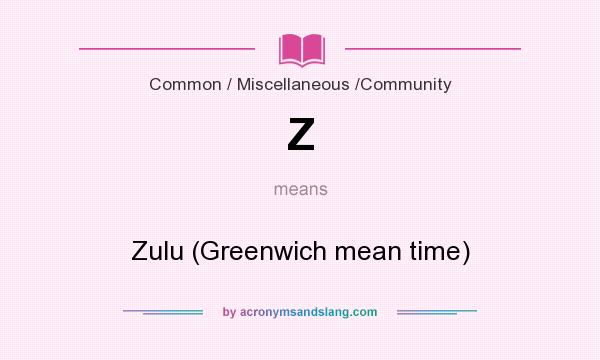 What does Z mean? It stands for Zulu (Greenwich mean time)