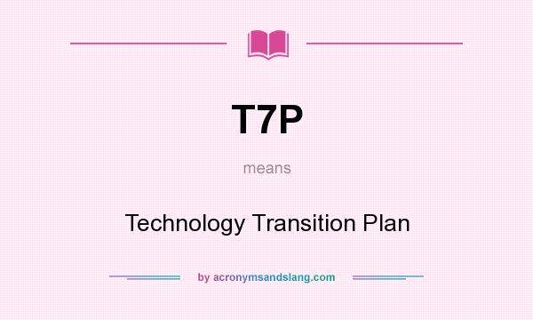 What does T7P mean? It stands for Technology Transition Plan