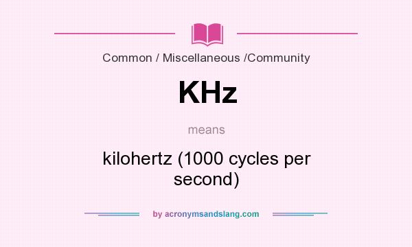 What does KHz mean? It stands for kilohertz (1000 cycles per second)