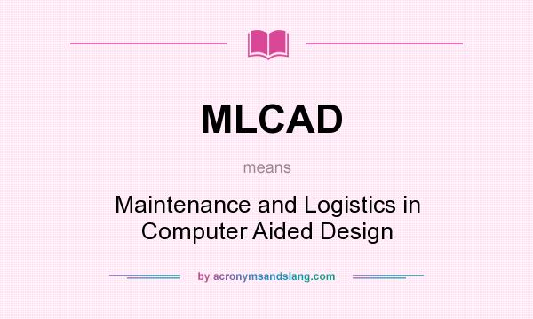 What does MLCAD mean? It stands for Maintenance and Logistics in Computer Aided Design