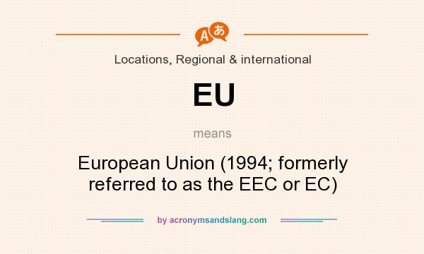 What does EU mean? It stands for European Union (1994; formerly referred to as the EEC or EC)