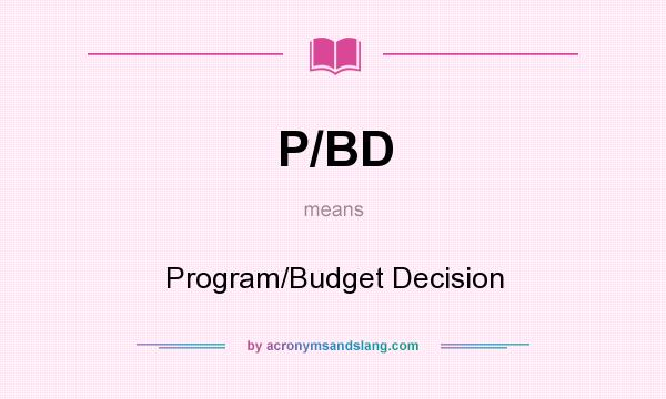 What does P/BD mean? It stands for Program/Budget Decision
