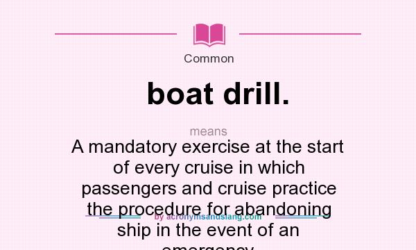 What does boat drill. mean? It stands for A mandatory exercise at the start of every cruise in which passengers and cruise practice the procedure for abandoning ship in the event of an emergency.