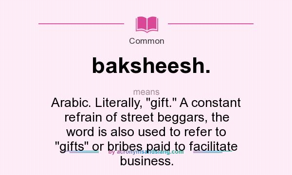 What does baksheesh. mean? It stands for Arabic. Literally, gift. A constant refrain of street beggars, the word is also used to refer to gifts or bribes paid to facilitate business.