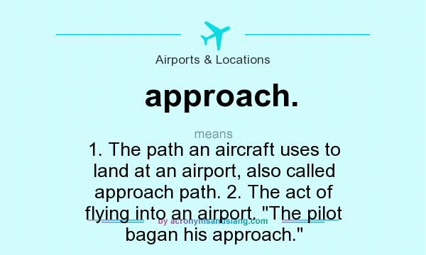 What does approach. mean? It stands for 1. The path an aircraft uses to land at an airport, also called approach path. 2. The act of flying into an airport. The pilot bagan his approach.