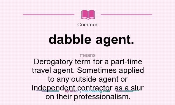 What does dabble agent. mean? It stands for Derogatory term for a part-time travel agent. Sometimes applied to any outside agent or independent contractor as a slur on their professionalism.