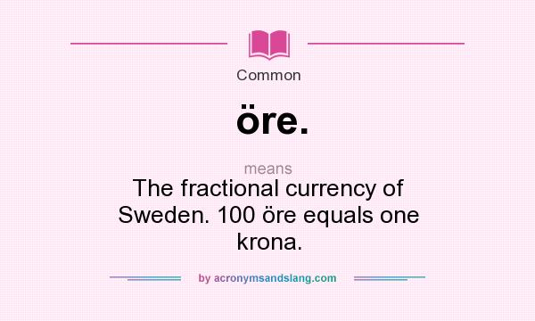 What does öre. mean? It stands for The fractional currency of Sweden. 100 öre equals one krona.