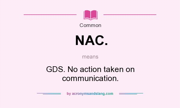 What does NAC. mean? It stands for GDS. No action taken on communication.