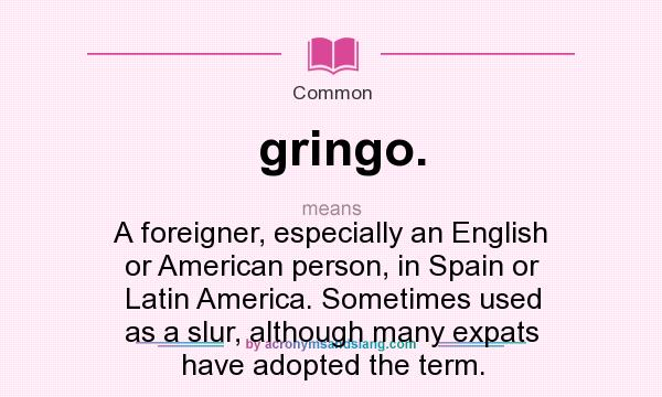 High Quality Definition Of Gringo.   Gringo. Stands For A Foreigner, Especially An  English Or American Person, In Spain Or Latin America. Sometimes Used As A  Slur, ...