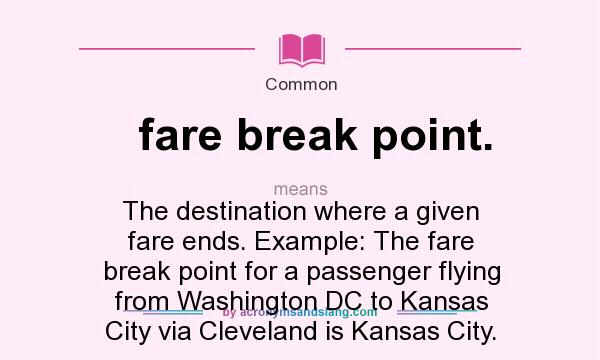 What does fare break point. mean? It stands for The destination where a given fare ends. Example: The fare break point for a passenger flying from Washington DC to Kansas City via Cleveland is Kansas City.