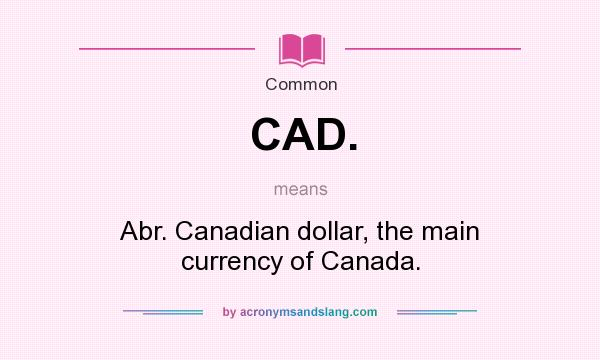 What does CAD. mean? It stands for Abr. Canadian dollar, the main currency of Canada.