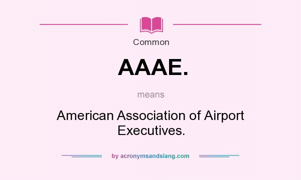 What does AAAE. mean? It stands for American Association of Airport Executives.