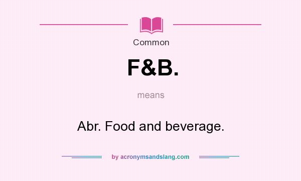 What does F&B. mean? It stands for Abr. Food and beverage.