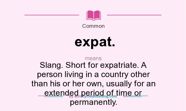 Definition Of Expat.   Expat. Stands For Slang. Short For Expatriate. A  Person Living In A Country Other Than His Or Her Own, Usually For An  Extended ...