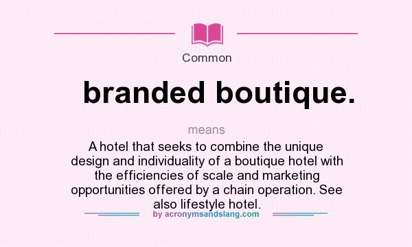 What does branded boutique. mean? It stands for A hotel that seeks to combine the unique design and individuality of a boutique hotel with the efficiencies of scale and marketing opportunities offered by a chain operation. See also lifestyle hotel.