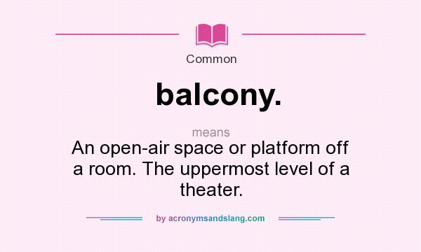 What does balcony. mean? It stands for An open-air space or platform off a room. The uppermost level of a theater.