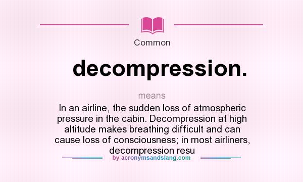 What does decompression. mean? It stands for In an airline, the sudden loss of atmospheric pressure in the cabin. Decompression at high altitude makes breathing difficult and can cause loss of consciousness; in most airliners, decompression resu
