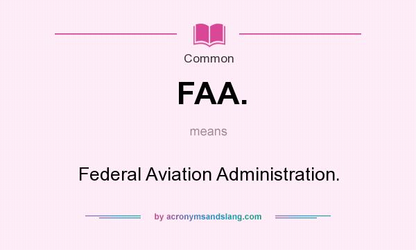 What does FAA. mean? It stands for Federal Aviation Administration.