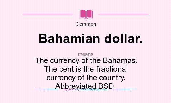 What does Bahamian dollar. mean? It stands for The currency of the Bahamas. The cent is the fractional currency of the country. Abbreviated BSD.