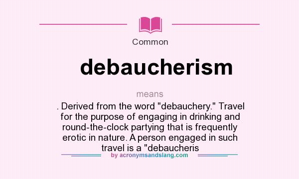 Definition Of Debaucherism   Debaucherism Stands For . Derived From The  Word Debauchery. Travel For The Purpose Of Engaging In Drinking And  Round The Clock ...