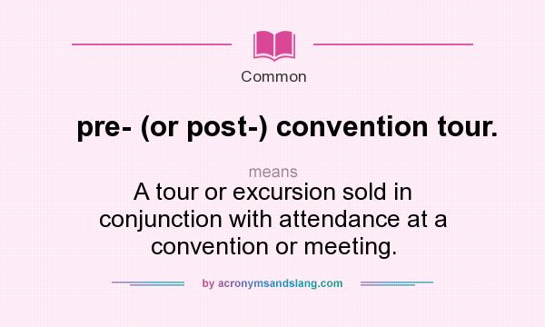 Definition Of Pre  (or Post ) Convention Tour.   Pre  (or Post ) Convention  Tour. Stands For A Tour Or Excursion Sold In Conjunction With ...
