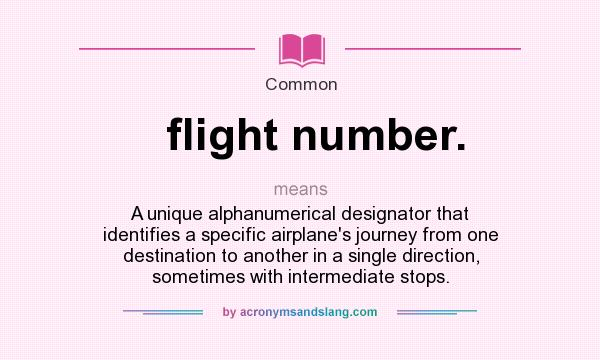 What does flight number. mean? It stands for A unique alphanumerical designator that identifies a specific airplane`s journey from one destination to another in a single direction, sometimes with intermediate stops.