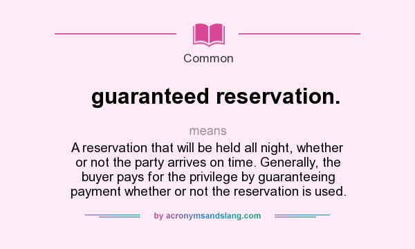 What does guaranteed reservation. mean? It stands for A reservation that will be held all night, whether or not the party arrives on time. Generally, the buyer pays for the privilege by guaranteeing payment whether or not the reservation is used.