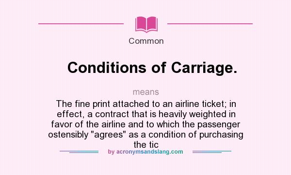 What does Conditions of Carriage. mean? It stands for The fine print attached to an airline ticket; in effect, a contract that is heavily weighted in favor of the airline and to which the passenger ostensibly agrees as a condition of purchasing the tic