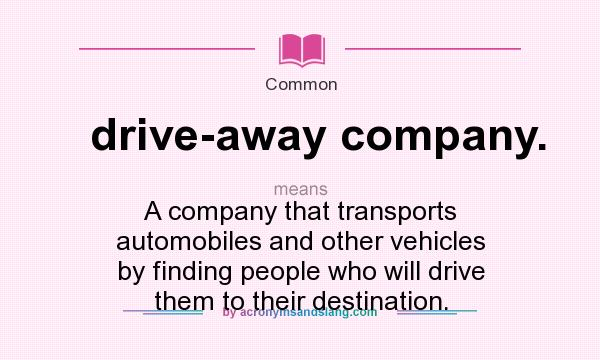What does drive-away company. mean? It stands for A company that transports automobiles and other vehicles by finding people who will drive them to their destination.