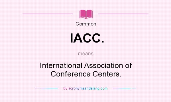 What does IACC. mean? It stands for International Association of Conference Centers.