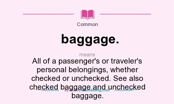 What does baggage. mean? It stands for All of a passenger`s or traveler`s personal belongings, whether checked or unchecked. See also checked baggage and unchecked baggage.