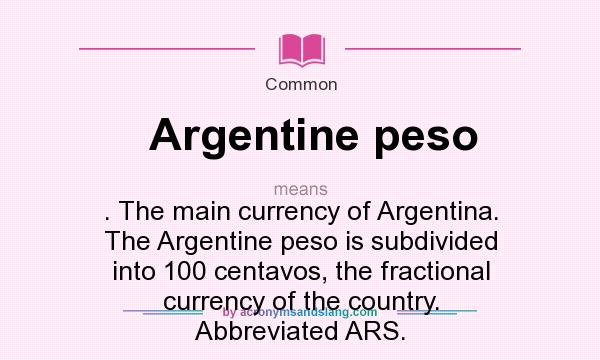What does Argentine peso mean? It stands for . The main currency of Argentina. The Argentine peso is subdivided into 100 centavos, the fractional currency of the country. Abbreviated ARS.