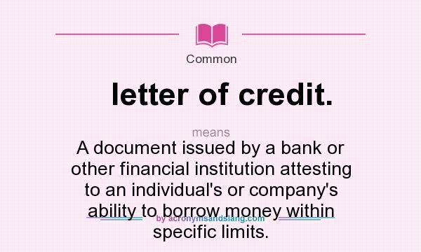 What does letter of credit. mean? It stands for A document issued by a bank or other financial institution attesting to an individual`s or company`s ability to borrow money within specific limits.