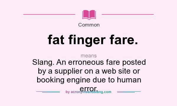 What does fat finger fare. mean? It stands for Slang. An erroneous fare posted by a supplier on a web site or booking engine due to human error.