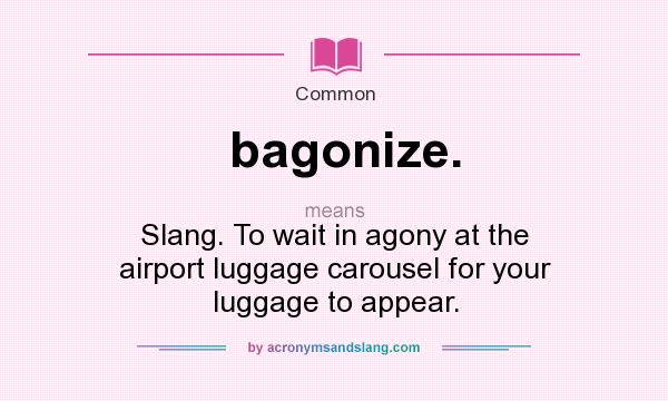 What does bagonize. mean? It stands for Slang. To wait in agony at the airport luggage carousel for your luggage to appear.