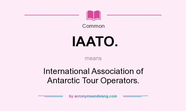 What does IAATO. mean? It stands for International Association of Antarctic Tour Operators.