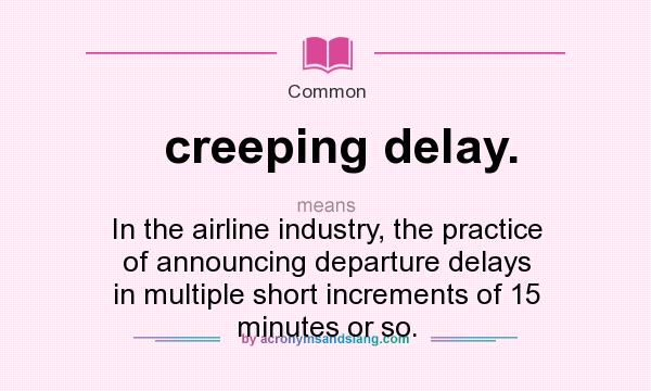 What does creeping delay. mean? It stands for In the airline industry, the practice of announcing departure delays in multiple short increments of 15 minutes or so.