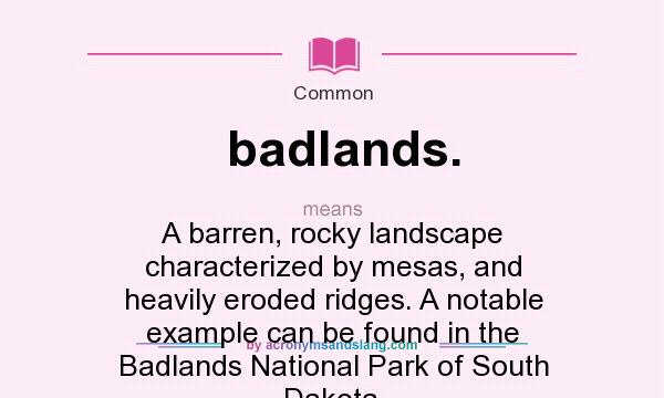 What does badlands. mean? It stands for A barren, rocky landscape characterized by mesas, and heavily eroded ridges. A notable example can be found in the Badlands National Park of South Dakota.