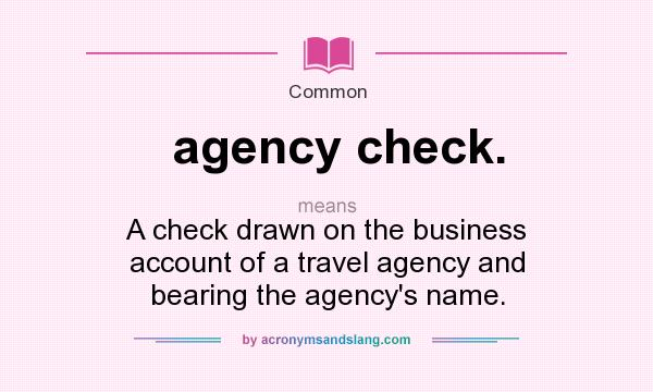 What does agency check. mean? It stands for A check drawn on the business account of a travel agency and bearing the agency`s name.