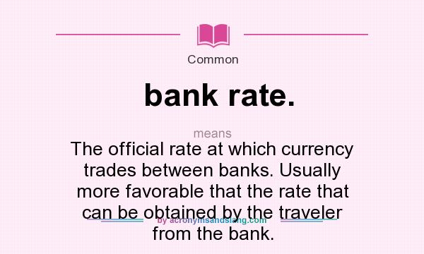 What does bank rate. mean? It stands for The official rate at which currency trades between banks. Usually more favorable that the rate that can be obtained by the traveler from the bank.