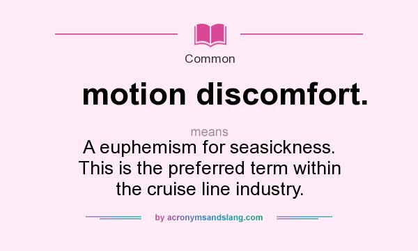 Definition Of Motion Discomfort.   Motion Discomfort. Stands For A Euphemism  For Seasickness. This Is The Preferred Term Within The Cruise Line Industry.