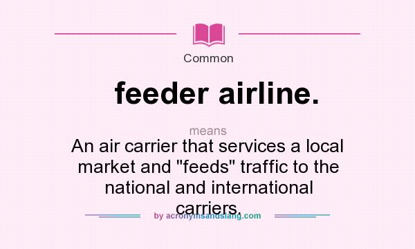 What does feeder airline. mean? It stands for An air carrier that services a local market and feeds traffic to the national and international carriers.