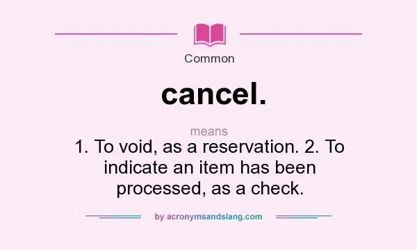 What does cancel. mean? It stands for 1. To void, as a reservation. 2. To indicate an item has been processed, as a check.