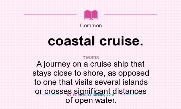 What does coastal cruise. mean? It stands for A journey on a cruise ship that stays close to shore, as opposed to one that visits several islands or crosses significant distances of open water.