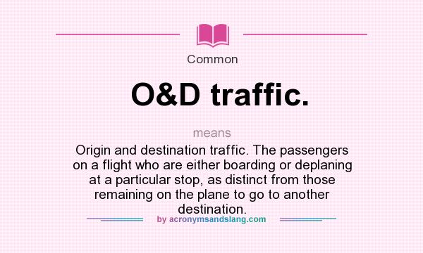 What does O&D traffic. mean? It stands for Origin and destination traffic. The passengers on a flight who are either boarding or deplaning at a particular stop, as distinct from those remaining on the plane to go to another destination.