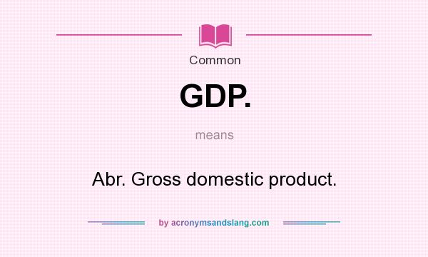 What does GDP. mean? - Definition of GDP. - GDP. stands for Abr ...