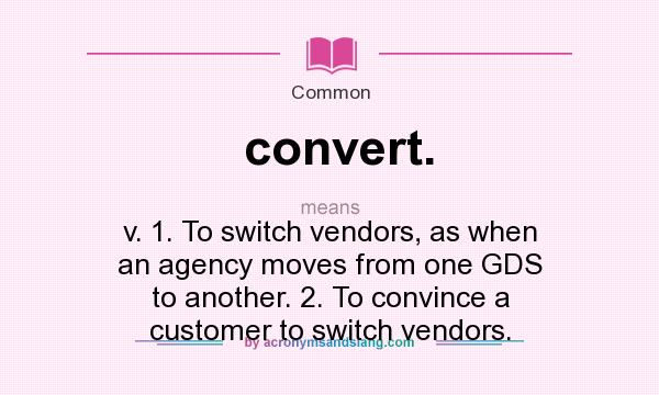 What does convert. mean? It stands for v. 1. To switch vendors, as when an agency moves from one GDS to another. 2. To convince a customer to switch vendors.