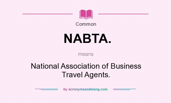 What does NABTA. mean? It stands for National Association of Business Travel Agents.