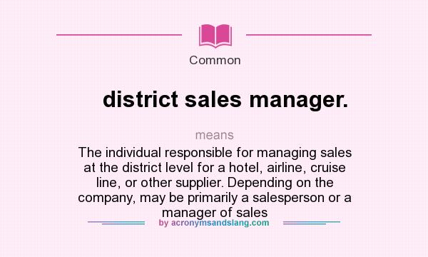 What does district sales manager. mean? It stands for The individual responsible for managing sales at the district level for a hotel, airline, cruise line, or other supplier. Depending on the company, may be primarily a salesperson or a manager of sales