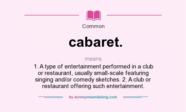 What does cabaret. mean? It stands for 1. A type of entertainment performed in a club or restaurant, usually small-scale featuring singing and/or comedy sketches. 2. A club or restaurant offering such entertainment.